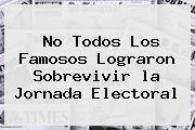 No Todos Los Famosos Lograron Sobrevivir <b>la Jornada</b> Electoral