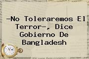 ?No Toleraremos El Terror?, Dice Gobierno De <b>Bangladesh</b>