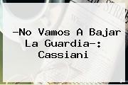 ?No Vamos A Bajar La Guardia?: Cassiani