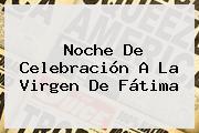 Noche De Celebración A La <b>Virgen De Fátima</b>