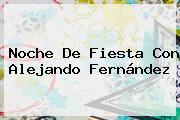 Noche De Fiesta Con Alejando <b>Fernández</b>