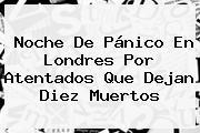 Noche De Pánico En <b>Londres</b> Por Atentados Que Dejan Diez Muertos