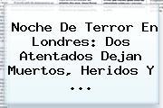Noche De Terror En <b>Londres</b>: Dos Atentados Dejan Muertos, Heridos Y ...