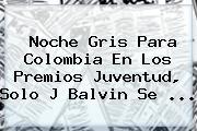 Noche Gris Para Colombia En Los <b>Premios Juventud</b>, Solo J Balvin Se ...