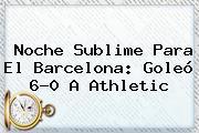 Noche Sublime Para El <b>Barcelona</b>: Goleó 6-0 A Athletic