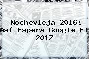 <b>Nochevieja</b> 2016: Así Espera Google El 2017