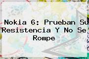 <b>Nokia 6</b>: Prueban Su Resistencia Y No Se Rompe