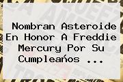 Nombran Asteroide En Honor A <b>Freddie Mercury</b> Por Su Cumpleaños ...