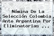 Nómina De La Selección <b>Colombia</b> Ante Argentina Por Eliminatorias ...