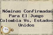 Nóminas Confirmadas Para El Juego <b>Colombia Vs</b>. <b>Estados Unidos</b>