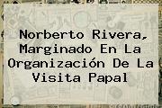 <b>Norberto Rivera</b>, Marginado En La Organización De La Visita Papal
