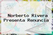 <b>Norberto Rivera</b> Presenta Renuncia