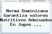 Norma Dominicana Garantiza <b>valores</b> Nutritivos Adecuados En Jugos <b>...</b>