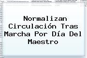 Normalizan Circulación Tras Marcha Por <b>Día Del Maestro</b>