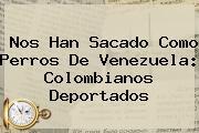 <b>Nos Han Sacado Como Perros De Venezuela: Colombianos Deportados</b>