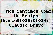 ?Nos Sentimos Como Un Equipo Grande&#039;&#039;: <b>Claudio Bravo</b>