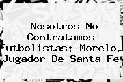 Nosotros No Contratamos Futbolistas: Morelo, Jugador De <b>Santa Fe</b>