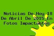 <b>Noticias</b> De Hoy 18 De Abril De 2015 En Fotos Impactantes