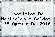 <b>Noticias</b> De Manizales Y Caldas. 29 Agosto De 2016