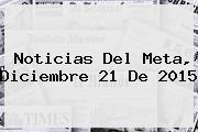 <b>Noticias</b> Del Meta, Diciembre 21 De 2015
