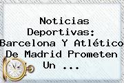 Noticias Deportivas: <b>Barcelona</b> Y Atlético De Madrid Prometen Un ...