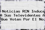 <b>Noticias</b> RCN Induce A Sus Televidentes A Que Voten Por El No