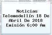 Noticias Telemedellín 18 De Abril De <b>2018</b> Emisión 6:00 Am