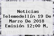 Noticias Telemedellín <b>19 De Marzo</b> De 2018 Emisión 12:00 M.