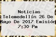 Noticias Telemedellín <b>26 De Mayo</b> De 2017 Emisión 7:30 Pm