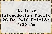 <b>Noticias</b> Telemedellín Agosto 28 De 2016 Emisión 7:30 Pm