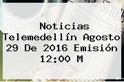 <b>Noticias</b> Telemedellín Agosto 29 De 2016 Emisión 12:00 M
