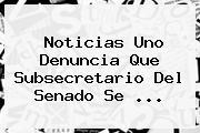 <b>Noticias Uno</b> Denuncia Que Subsecretario Del Senado Se ...