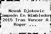 Novak Djokovic Campeón En Wimbledon 2015 Tras Vencer A <b>Roger</b> <b>...</b>