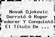 Novak Djokovic Derrotó A <b>Roger Federer</b> Y Conquistó El Título De <b>...</b>