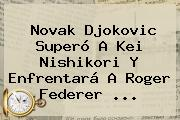 Novak Djokovic Superó A Kei Nishikori Y Enfrentará A <b>Roger Federer</b> <b>...</b>