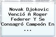 Novak Djokovic Venció A <b>Roger Federer</b> Y Se Consagró Campeón En <b>...</b>