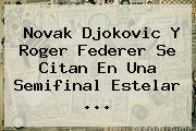 Novak Djokovic Y <b>Roger Federer</b> Se Citan En Una Semifinal Estelar <b>...</b>