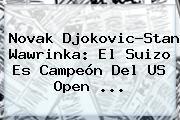Novak Djokovic-Stan <b>Wawrinka</b>: El Suizo Es Campeón Del US Open ...