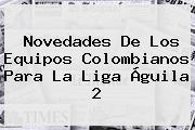 Novedades De Los Equipos Colombianos Para La <b>Liga Águila 2</b>