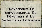 Novedades En <b>convocatoria</b> De Pékerman A La <b>Selección Colombia</b>