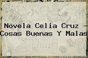<b>Novela Celia Cruz</b> - Cosas Buenas Y Malas