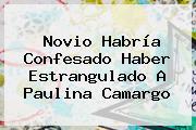 Novio Habría Confesado Haber Estrangulado A <b>Paulina Camargo</b>