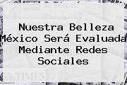 <b>Nuestra Belleza México</b> Será Evaluada Mediante Redes Sociales