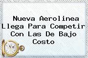 <b>Nueva Aerolinea Llega Para Competir Con Las De Bajo Costo</b>