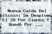 Nueva Caída Del <b>bitcoin</b>: Se Desplomó El 20 Por Ciento Y Quedó Por ...