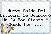Nueva Caída Del <b>bitcoin</b>: Se Desplomó Un 20 Por Ciento Y Quedó Por ...