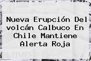Nueva Erupción Del <b>volcán Calbuco</b> En Chile Mantiene Alerta Roja