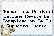 Nueva Foto De <b>Avril Lavigne</b> Revive La Conspiración De Su Supuesta Muerte