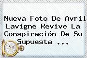 Nueva Foto De <b>Avril Lavigne</b> Revive La Conspiración De Su Supuesta ...