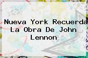 Nueva York Recuerda La Obra De <b>John Lennon</b>